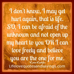 don't know, I may get hurt again, that is life. SO, I can be afraid ...