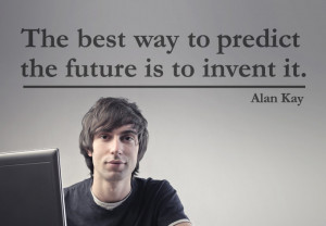 The Best Way to Predict Our Future is to Invent it