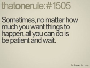 hate being patient. I'm no good at it.