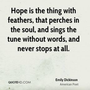 Hope is the thing with feathers, that perches in the soul, and sings ...
