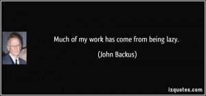 Much of my work has come from being lazy. - John Backus