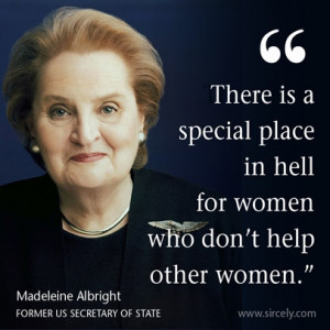 ... in hell for women who don't help other women. Madeleine Albright quote