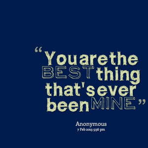 Quotes Picture: you are the best thing that's ever been mine