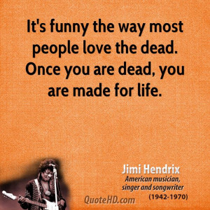 It's funny the way most people love the dead. Once you are dead, you ...