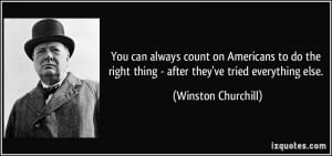 ... right thing - after they've tried everything else. - Winston Churchill