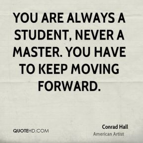 Conrad Hall - You are always a student, never a master. You have to ...