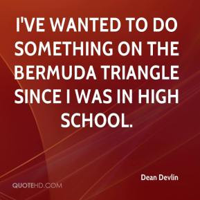 Dean Devlin - I've wanted to do something on the Bermuda Triangle ...