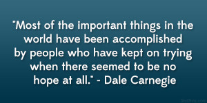 """... on trying when there seemed to be no hope at all."""" – Dale Carnegie"""