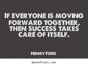 Success quotes - If everyone is moving forward together, then success ...