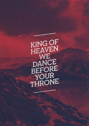 King Of Heaven We Dance Before Your Throne - Worship Quote