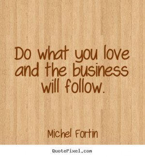 ... quotes about love - Do what you love and the business will follow