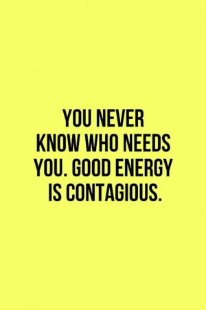 You-Never-Know-Who-Needs-You-Good-Energy-Is-Contagious-Quote.jpg