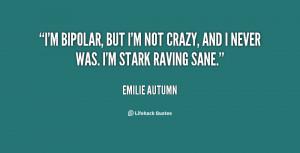 bipolar, but I'm not crazy, and I never was. I'm stark raving sane ...