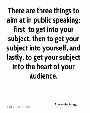 Alexander Gregg - There are three things to aim at in public speaking ...
