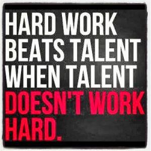 Hard work beats talent when talent doesn't work hard.
