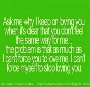 problem is that as much as I can't force you to love me, I can't force ...