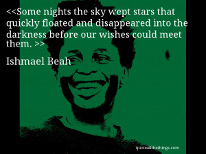 ... into the darkness before our wishes could meet them. – Ishmael Beah
