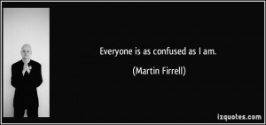 Everyone is as confused as I am. - Martin Firrell