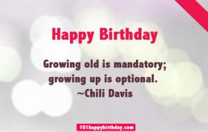 ... -words-Growing old is mandatory; growing up is optional. ~Chili Davis