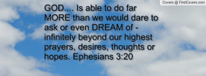 GOD.... Is able to do far MORE than we would dare to ask or even DREAM ...