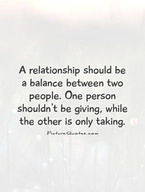 relationship should be a balance between two people. One person ...
