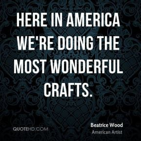 Beatrice Wood - Here in America we're doing the most wonderful crafts.
