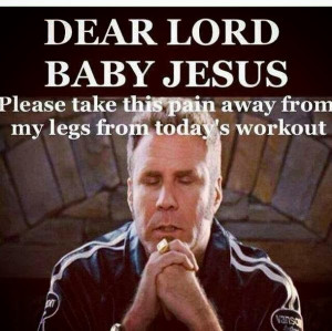 ... Baby Jesus, Please Take This Pain From My Legs From Todays Workout