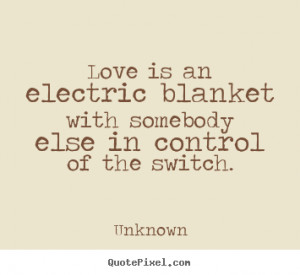Make custom picture quotes about love - Love is an electric blanket ...