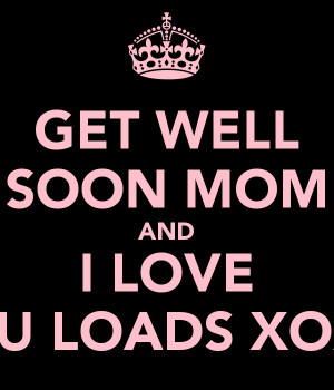 GET WELL SOON MOM AND I LOVE YOU LOADS XOXO