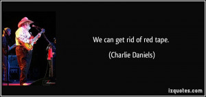 We can get rid of red tape. - Charlie Daniels