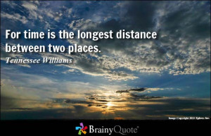 For time is the longest distance between two places. - Tennessee ...
