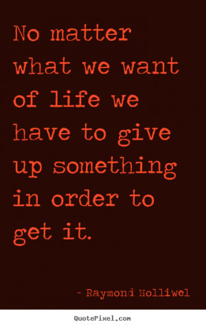 ... we want of life we have to give.. Raymond Holliwel popular life quotes