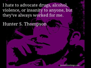 Hunter S. Thompson - quote -- I hate to advocate drugs, alcohol ...