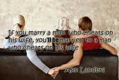 If you marry a man who cheats on his wife you'll be married to a man ...