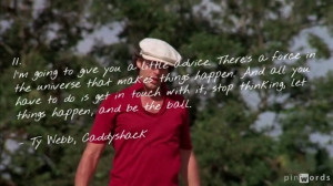 "... , let things happen, and be the ball."" – Ty Webb, Caddyshack"