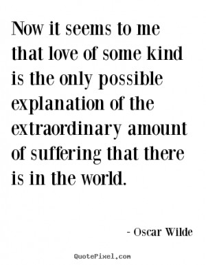 ... it seems to me that love of some kind.. Oscar Wilde best love quotes