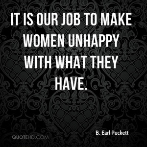 It is our job to make women unhappy with what they have.