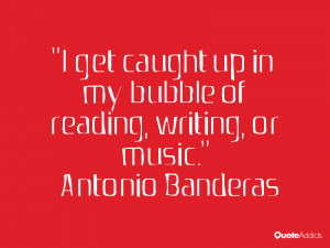 """... bubble of reading, writing, or music."""" — Antonio Banderas 