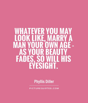 Quotes About Beauty With Age ~ Whatever You May Look Like, Marry A Man ...