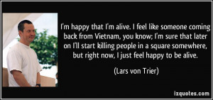 happy that I'm alive. I feel like someone coming back from Vietnam ...