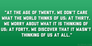 At the age of twenty, we don't care what the world thinks of us; at ...