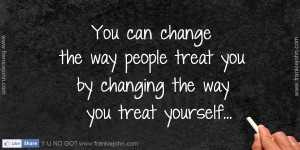 You can change the way people treat you by changing the way you treat ...