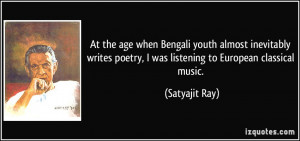 ... poetry, I was listening to European classical music. - Satyajit Ray