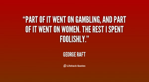 Part of it went on gambling, and part of it went on women. The rest I ...