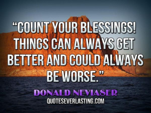Count your blessings! Things can always get better and could always be ...