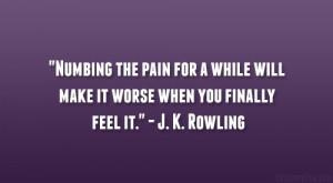 """... will make it worse when you finally feel it."""" – J. K. Rowling"""