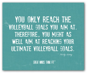 You only reach the volleyball goals youaim at. Therefore, you might ...