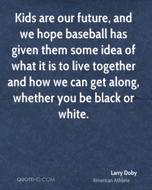 Kids are our future, and we hope baseball has given them some idea of ...