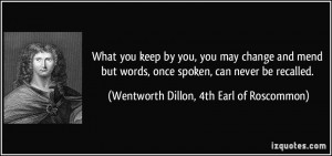 What you keep by you, you may change and mend but words, once spoken ...