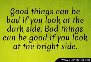 ... the dark side. Bad things can be good if you look at the bright side